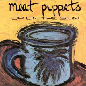 """Brano: """"Up On The Sun"""" dei Meat Puppets Album: """"Up On The Sun"""" del 1985"""